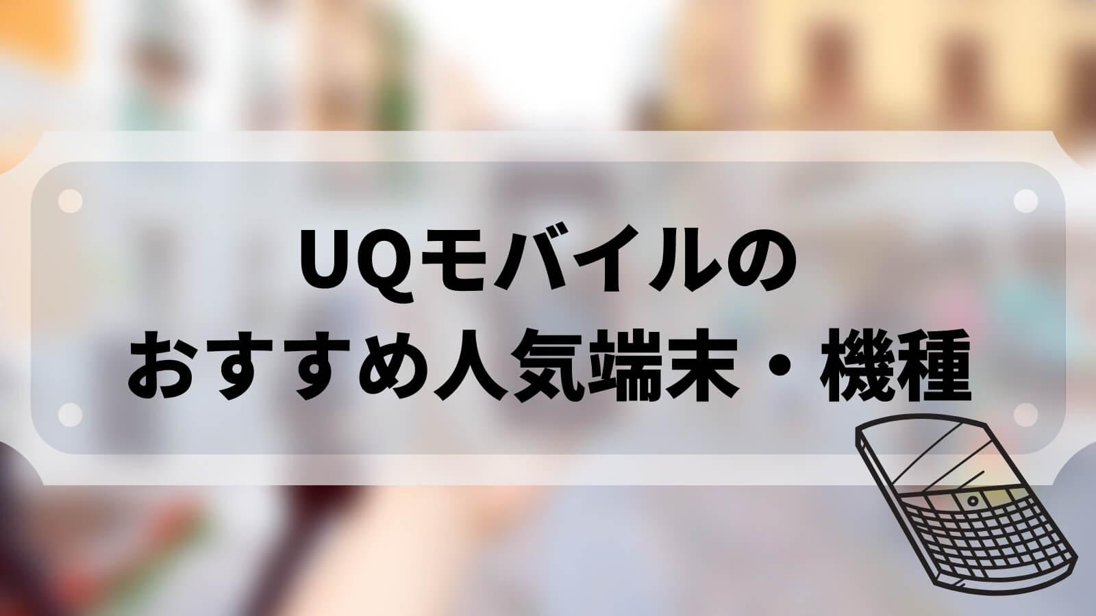 【2020年最新】UQモバイルのおすすめ人気端末・機種をランキング形式で比較