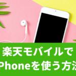 楽天モバイルでiPhoneを使う方法・乗り換え方を解説!iPhoneが使えなくなるって本当?
