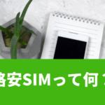 格安SIMとは何かわかりやすく解説!iPhoneやタブレットにも使える?