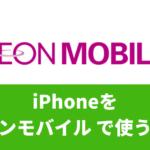 iPhoneを イオンモバイルで使う方法