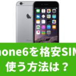 iPhone6を格安SIMで使う方法は?